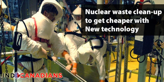 Nuclear waste clean-up to get cheaper with New technology