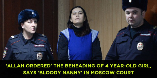 'Allah ordered' the beheading of 4 year-old girl, says 'bloody nanny' in Moscow court