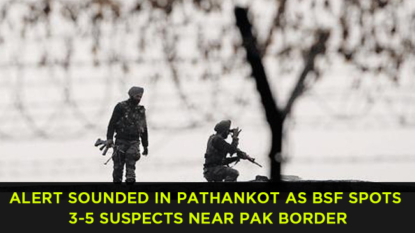 Alert sounded in Pathankot as BSF spots 3-5 suspects near Pak border