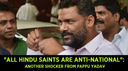 """All Hindu saints are anti-national"": Another shocker from Pappu Yadav"