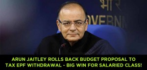 FM Arun Jaitley rolls back Budget proposal to tax EPF withdrawal - Big win for salaried class!