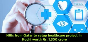 NRIs from Qatar to setup healthcare project in Kochi worth Rs. 1,300 crore