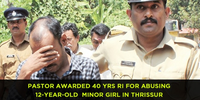 Sanal K James, Pastor awarded 40 yrs RI for abusing 12-year-old  minor girl in Thrissur